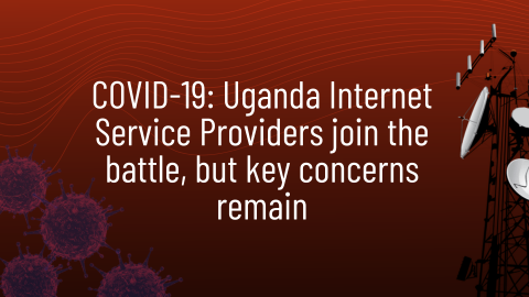 COVID-19: Uganda Internet Service Providers join the battle, but key concerns remain